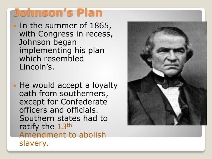 In the summer of 1865, with Congress in recess, Johnson began implementing his plan which resembled Lincoln's.