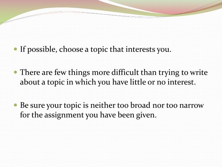 If possible, choose a topic that interests you.