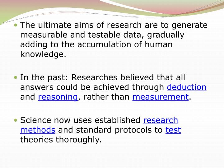 The ultimate aims of research are to generate measurable and testable data, gradually adding to the ...
