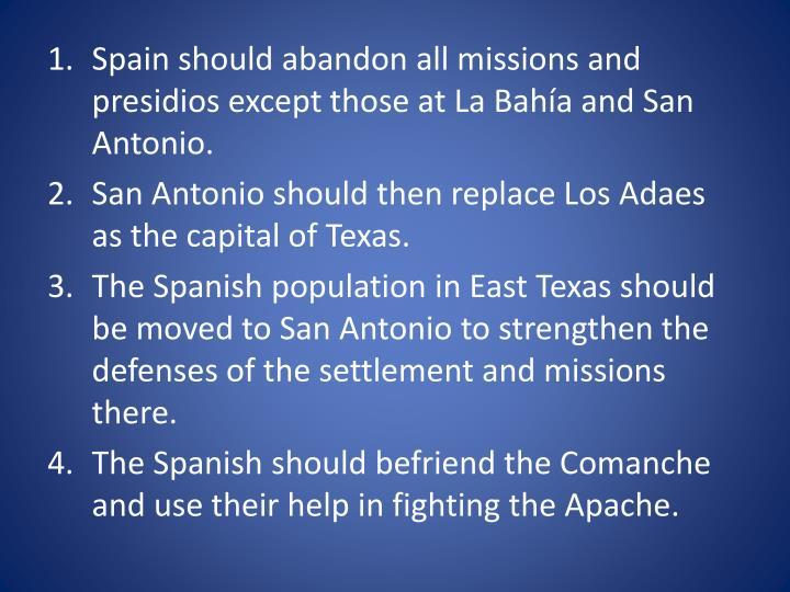 Spain should abandon all missions and presidios except those at La Bahía and San Antonio.
