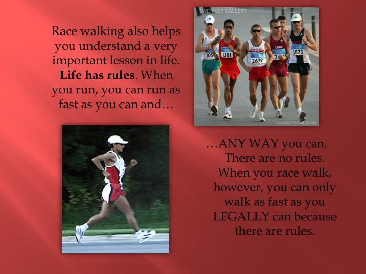 Race walking also helps you understand a very important lesson in life.