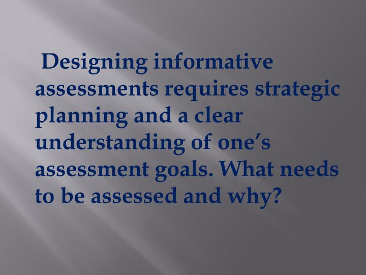 Designing informative assessments requires strategic planning and a clear understanding of one's assessment goals. What needs to be assessed and why?