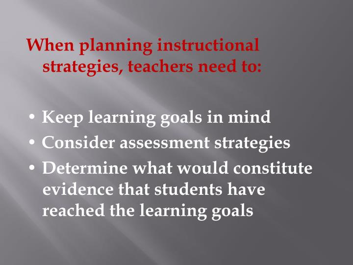 When planning instructional strategies, teachers need to: