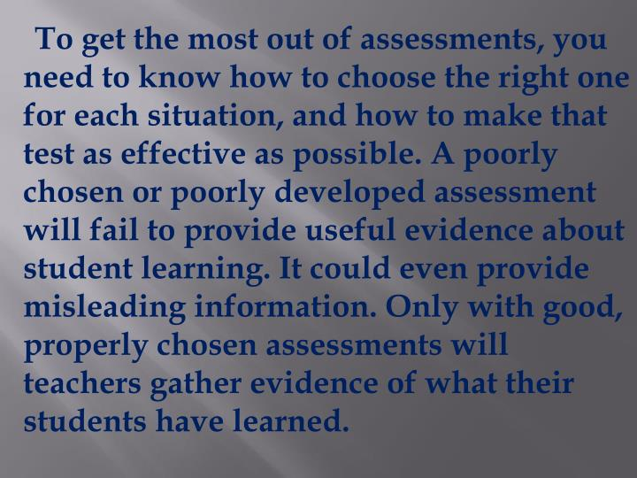 To get the most out of assessments, you need to know how to choose the right one for each situation, and how to make that test as effective as possible. A poorly chosen or poorly developed assessment will fail to provide useful evidence about student learning. It could even provide misleading information. Only with good, properly chosen assessments will teachers gather evidence of what their students have learned.