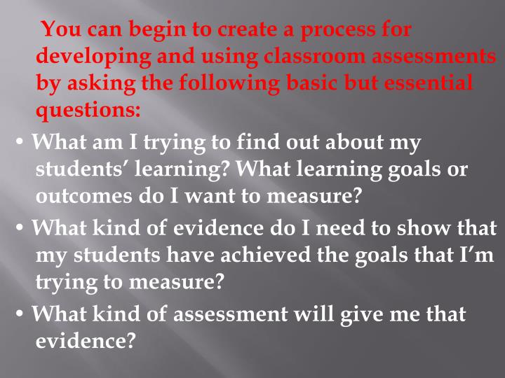You can begin to create a process for developing and using classroom assessments by asking the following basic but essential questions: