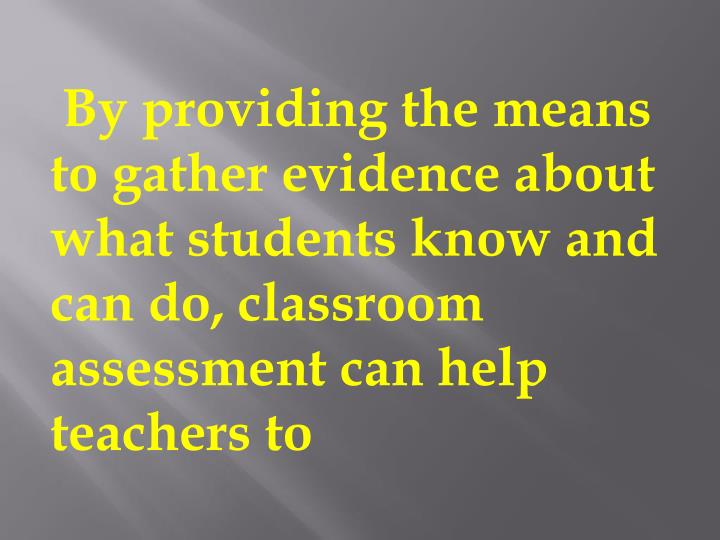 By providing the means to gather evidence about what students know and can do, classroom assessment can help teachers to
