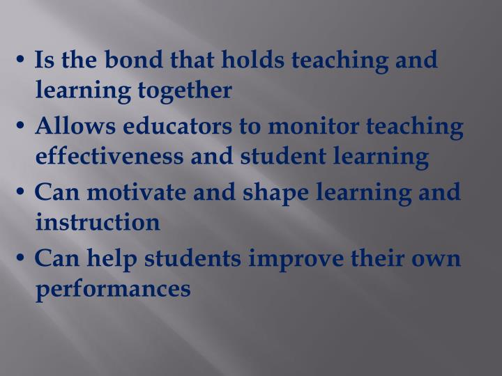 • Is the bond that holds teaching and learning together