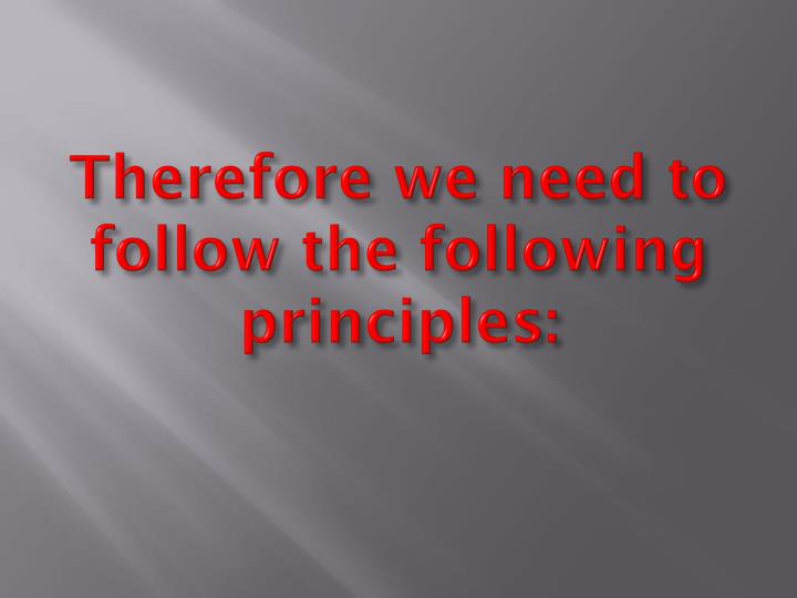 Therefore we need to follow the following principles: