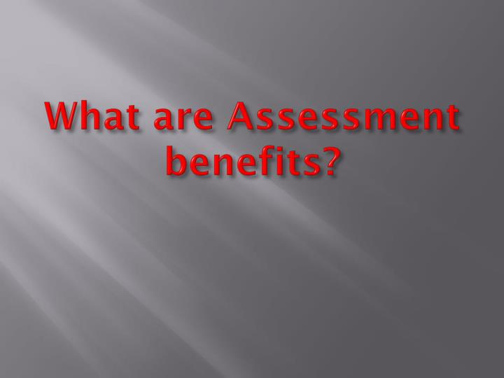 What are Assessment benefits?