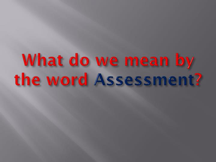 What do we mean by the word assessment