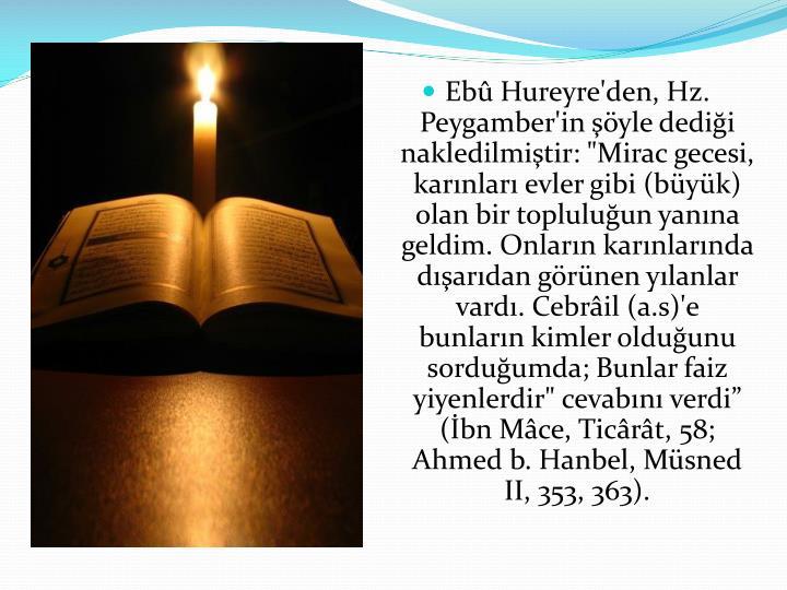 """Ebû Hureyre'den, Hz. Peygamber'in şöyle dediği nakledilmiştir: """"Mirac gecesi, karınları evler gibi (büyük) olan bir topluluğun yanına geldim. Onların karınlarında dışarıdan görünen yılanlar vardı. Cebrâil (a.s)'e bunların kimler olduğunu sorduğumda; Bunlar faiz yiyenlerdir"""" cevabını verdi"""" (İbn Mâce, Ticârât, 58; Ahmed b. Hanbel, Müsned II, 353, 363)."""