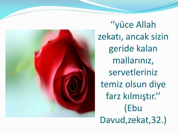 ''yüce Allah zekatı, ancak sizin geride kalan mallarınız, servetleriniz temiz olsun diye farz kılmıştır.'' (Ebu
