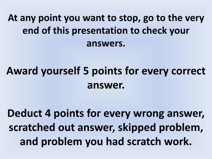At any point you want to stop, go to the very end of this presentation to check your answers.