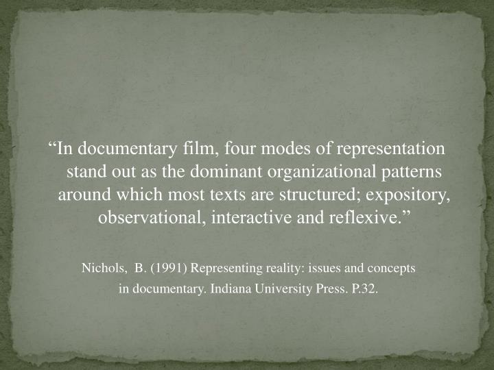 """In documentary film, four modes of representation stand out as the dominant organizational patterns around which most texts are structured; expository, observational, interactive and reflexive."""