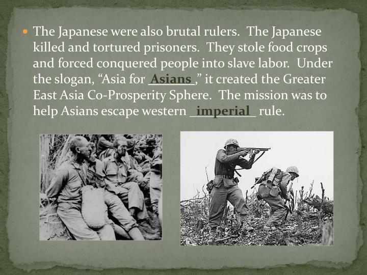 "The Japanese were also brutal rulers.  The Japanese killed and tortured prisoners.  They stole food crops and forced conquered people into slave labor.  Under the slogan, ""Asia for"