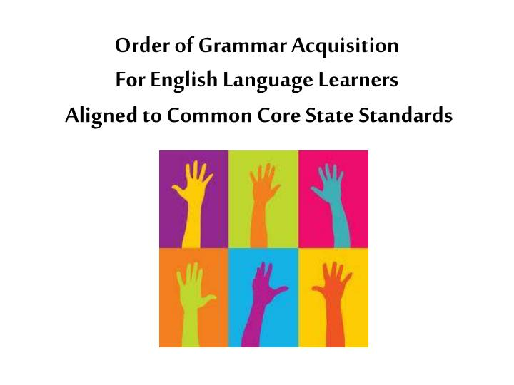 Order of grammar acquisition for english language learners aligned to common core state standards
