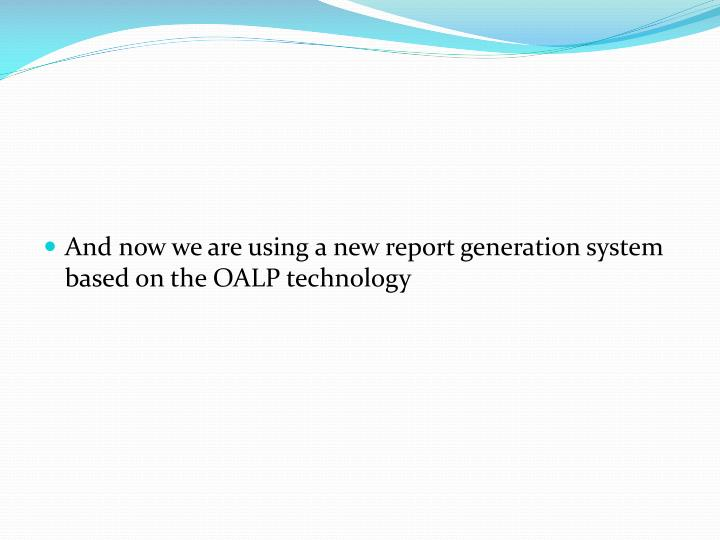 And now we are using a new report generation system based on the OALP technology