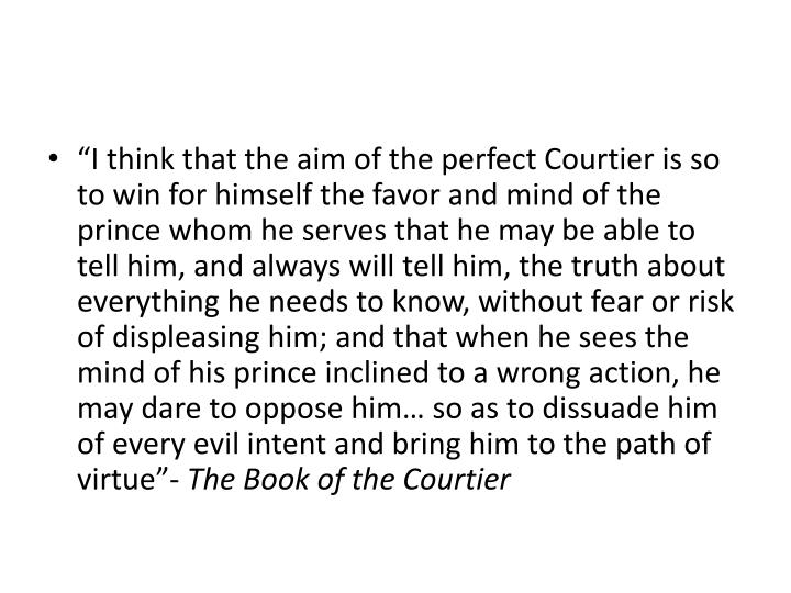 """I think that the aim of the perfect Courtier is so to win for himself the favor and mind of the prince whom he serves that he may be able to tell him, and always will tell him, the truth about everything he needs to know, without fear or risk of displeasing him; and that when he sees the mind of his prince inclined to a wrong action, he may dare to oppose him… so as to dissuade him of every evil intent and bring him to the path of virtue""-"