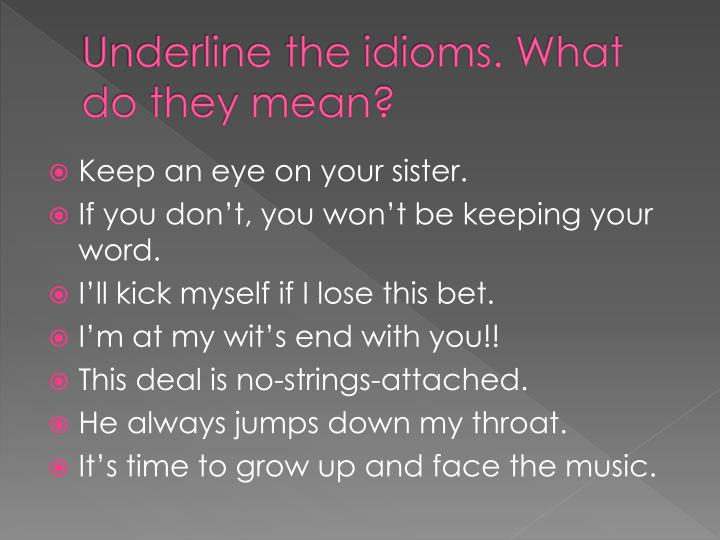 Underline the idioms. What do they mean?