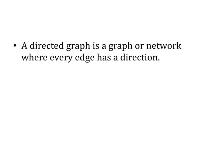 A directed graph is a graph or network where every edge has a direction.