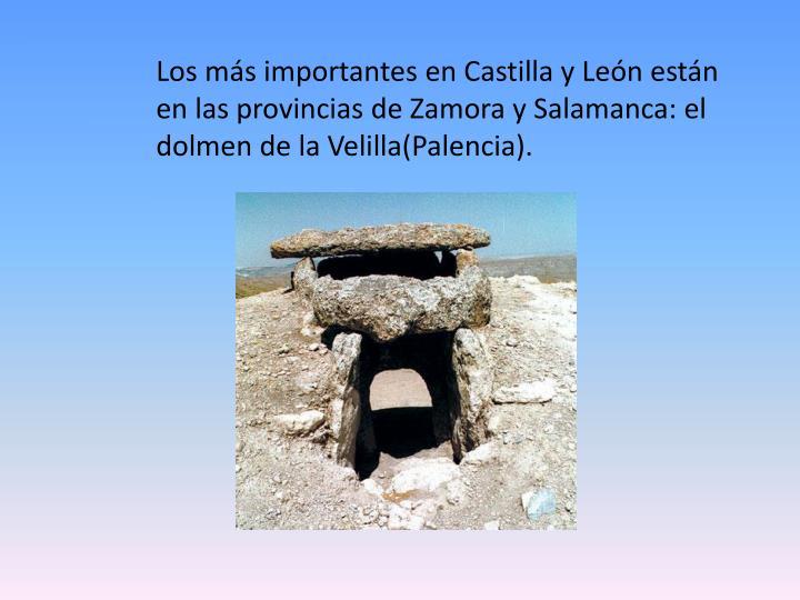 Los más importantes en Castilla y León están en las provincias de Zamora y Salamanca: el dolmen de la Velilla(Palencia).