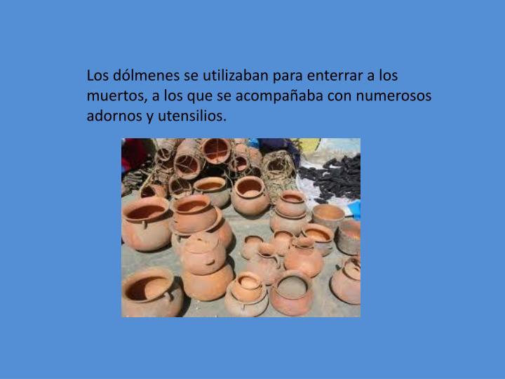 Los dólmenes se utilizaban para enterrar a los muertos, a los que se acompañaba con numerosos adornos y utensilios.