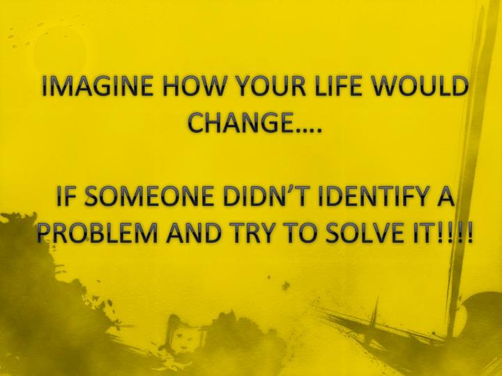 IMAGINE HOW YOUR LIFE WOULD CHANGE….