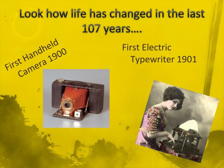 Look how life has changed in the last 107 years….
