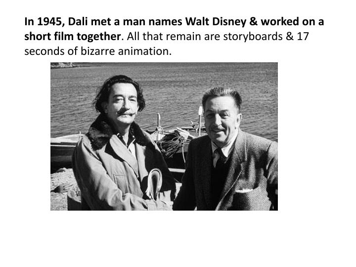 In 1945, Dali met a man names Walt Disney & worked on a short film together