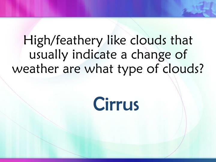 High/feathery like clouds that usually indicate a change of weather are what type of clouds?