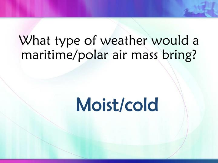 What type of weather would a maritime/polar air mass bring?