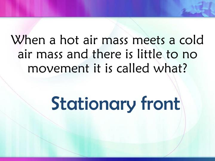 When a hot air mass meets a cold air mass and there is little to no movement it is called what?