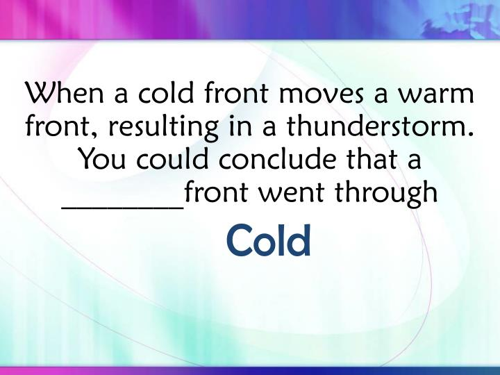 When a cold front moves a warm front, resulting in a thunderstorm.  You could conclude that a ________front went through