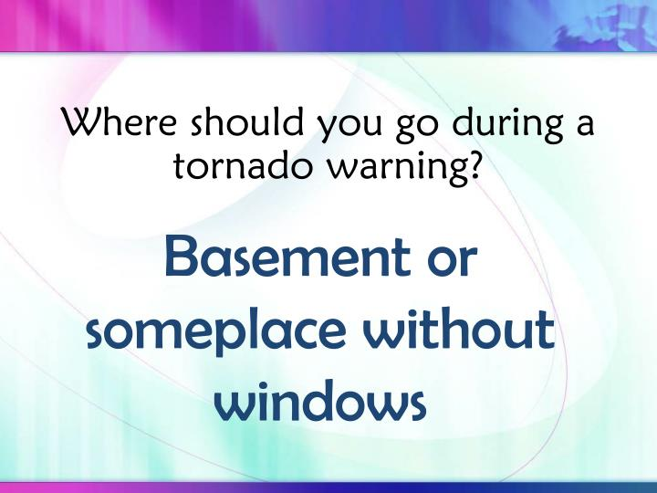 Where should you go during a tornado warning?
