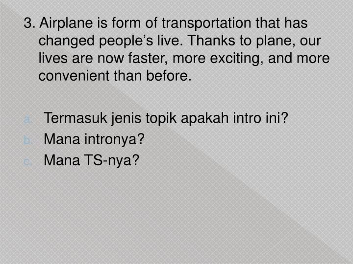 3. Airplane is form of transportation that has changed people's live. Thanks to plane, our lives are now faster, more exciting, and more convenient than before.