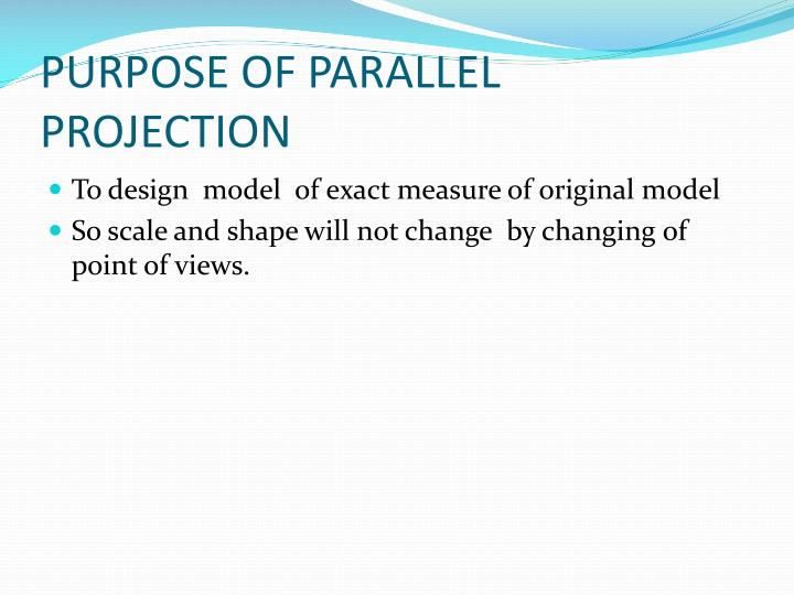 PURPOSE OF PARALLEL PROJECTION
