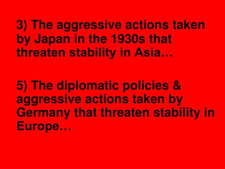 3) The aggressive actions taken by Japan in the 1930s that threaten stability in Asia…