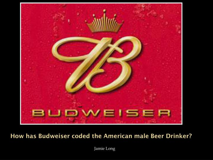 How has budweiser coded the american male beer drinker