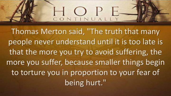 "Thomas Merton said, ""The truth that many people never understand until it is too late is that the more you try to avoid suffering, the more you suffer, because smaller things begin to torture you in proportion to your fear of being hurt."""