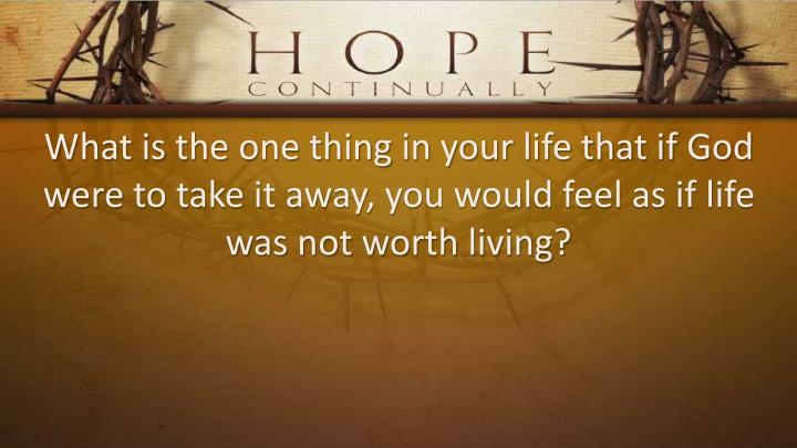 What is the one thing in your life that if God were to take it away, you would feel as if life was not worth living?