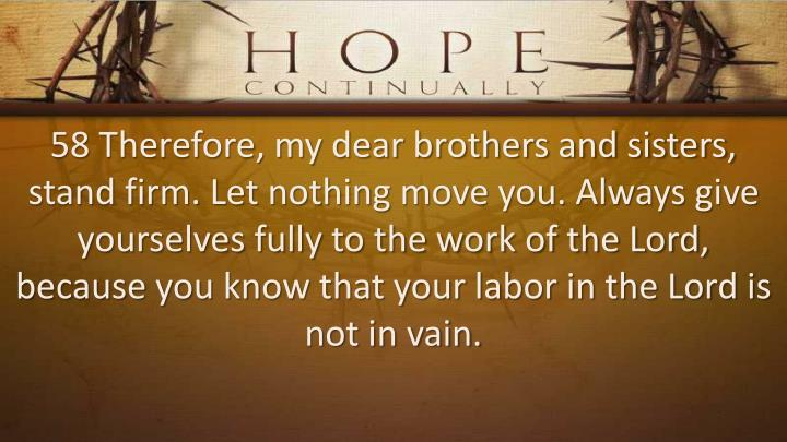58 Therefore, my dear brothers and sisters, stand firm. Let nothing move you. Always give yourselves fully to the work of the Lord, because you know that your labor in the Lord is not in vain.