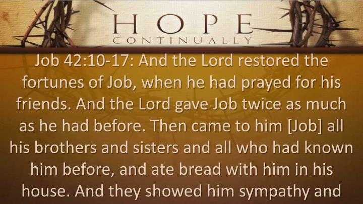 Job 42:10-17: And the Lord restored the fortunes of Job, when he had prayed for his friends. And the Lord gave Job twice as much as he had before. Then came to him [Job] all his brothers and sisters and all who had known him before, and ate bread with him in his house. And they showed him sympathy and