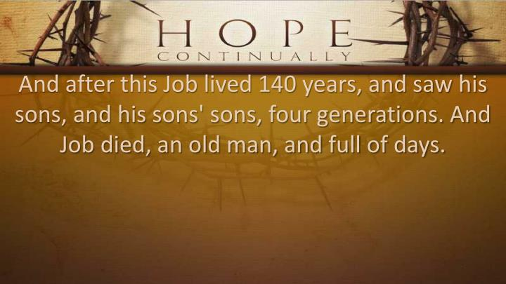 And after this Job lived 140 years, and saw his sons, and his sons' sons, four generations. And Job died, an old man, and full of days.