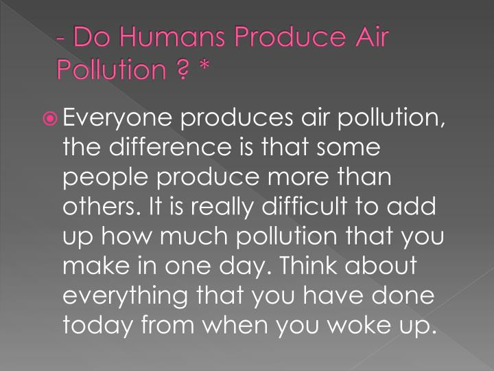 - Do Humans Produce Air Pollution ? *