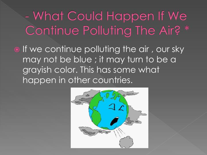 - What Could Happen If We Continue Polluting The Air? *