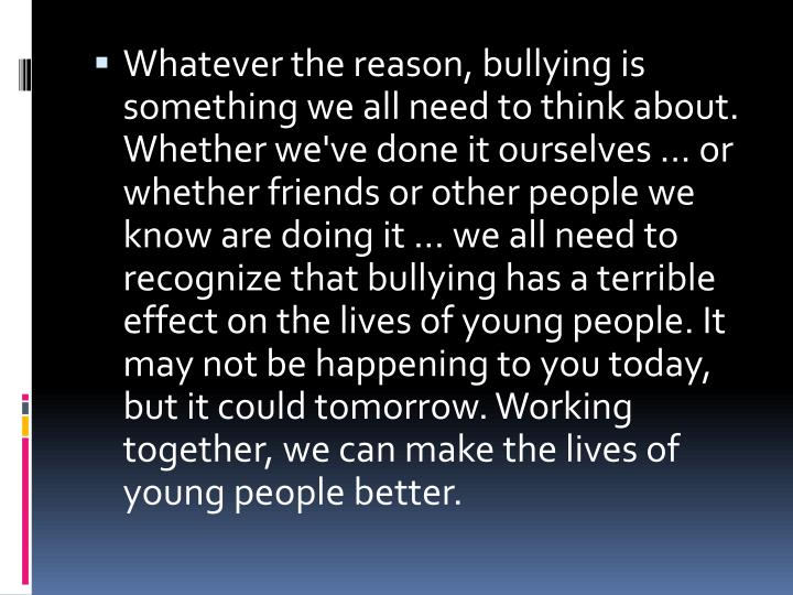 Whatever the reason, bullying is something we all need to think about. Whether we've done it ourselves ... or whether friends or other people we know are doing it ... we all need to recognize that bullying has a terrible effect on the lives of young people. It may not be happening to you today, but it could tomorrow. Working together, we can make the lives of young people better.
