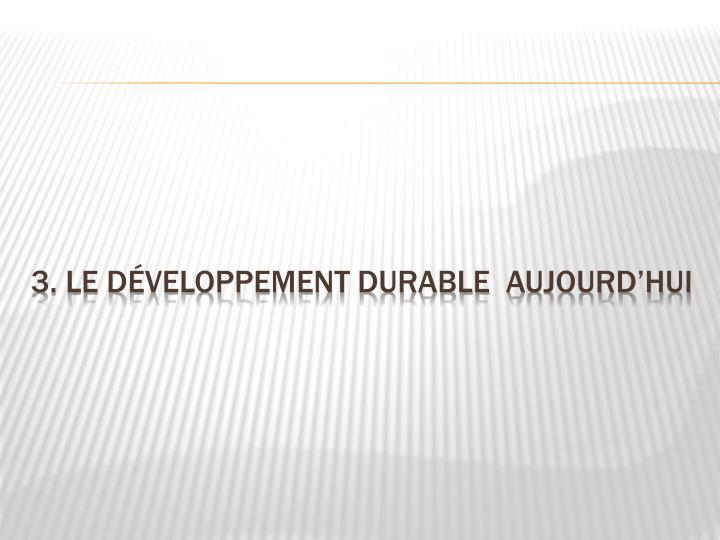 3. Le développement durable  aujourd'hui