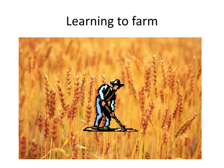 Learning to farm