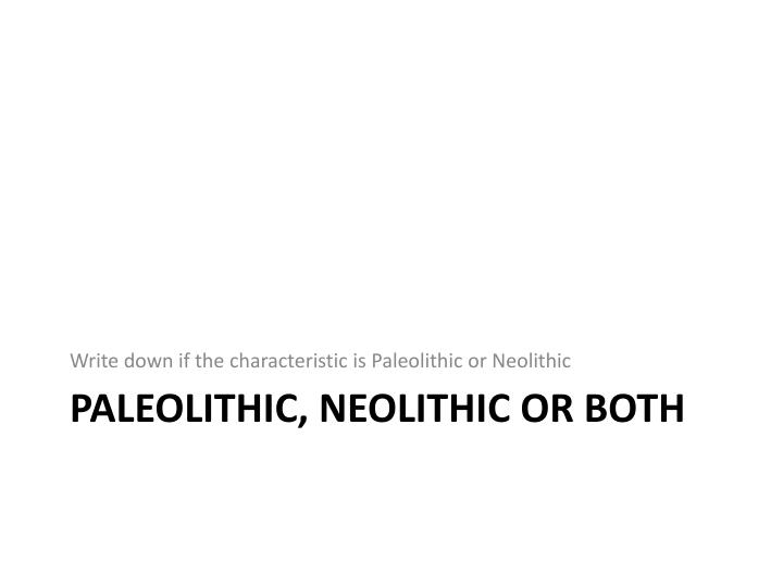 Write down if the characteristic is Paleolithic or Neolithic