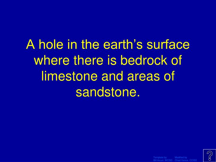 A hole in the earth's surface  where there is bedrock of limestone and areas of sandstone.